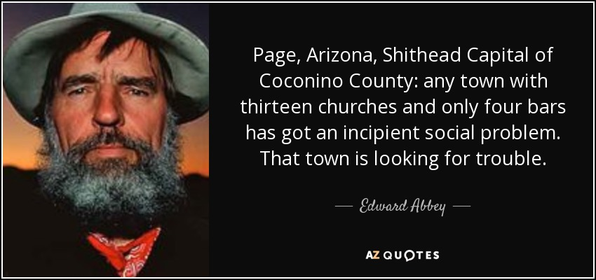 Page, Arizona, Shithead Capital of Coconino County: any town with thirteen churches and only four bars has got an incipient social problem. That town is looking for trouble. - Edward Abbey