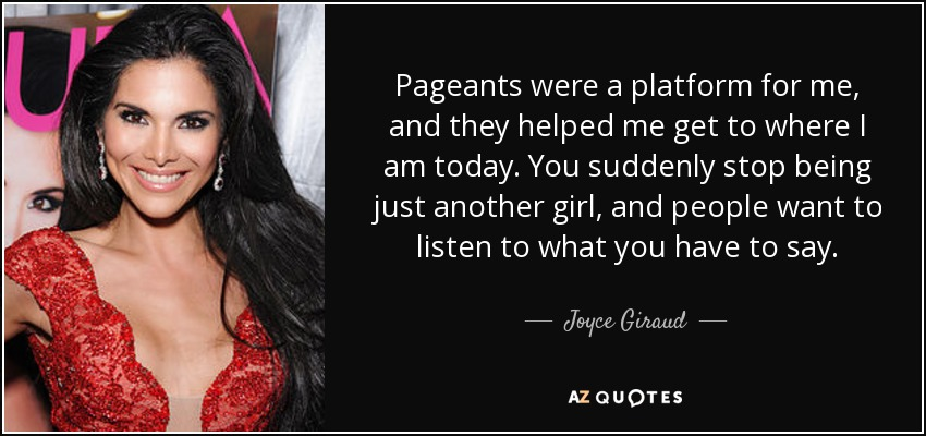 Pageants were a platform for me, and they helped me get to where I am today. You suddenly stop being just another girl, and people want to listen to what you have to say. - Joyce Giraud