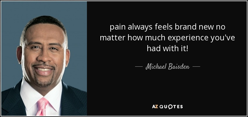 pain always feels brand new no matter how much experience you've had with it! - Michael Baisden