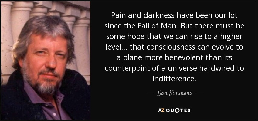 Pain and darkness have been our lot since the Fall of Man. But there must be some hope that we can rise to a higher level ... that consciousness can evolve to a plane more benevolent than its counterpoint of a universe hardwired to indifference. - Dan Simmons