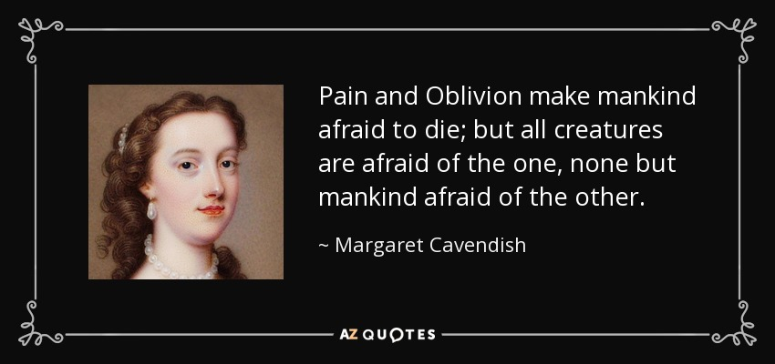 Pain and Oblivion make mankind afraid to die; but all creatures are afraid of the one, none but mankind afraid of the other. - Margaret Cavendish