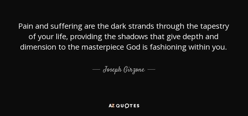 Pain and suffering are the dark strands through the tapestry of your life, providing the shadows that give depth and dimension to the masterpiece God is fashioning within you. - Joseph Girzone