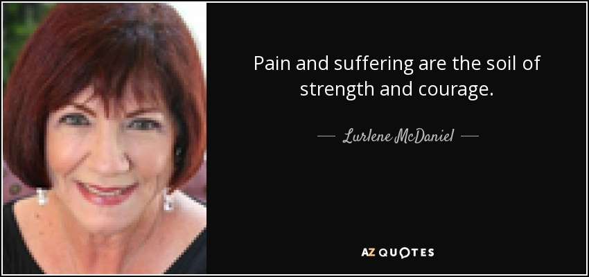 Pain and suffering are the soil of strength and courage. - Lurlene McDaniel