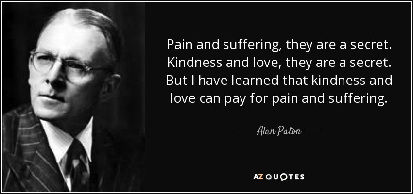 Pain and suffering, they are a secret. Kindness and love, they are a secret. But I have learned that kindness and love can pay for pain and suffering. - Alan Paton