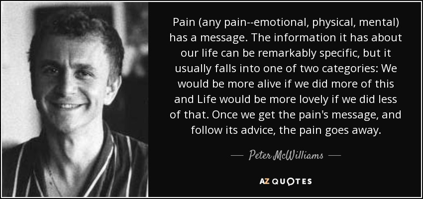 Pain (any pain--emotional, physical, mental) has a message. The information it has about our life can be remarkably specific, but it usually falls into one of two categories: We would be more alive if we did more of this and Life would be more lovely if we did less of that. Once we get the pain's message, and follow its advice, the pain goes away. - Peter McWilliams