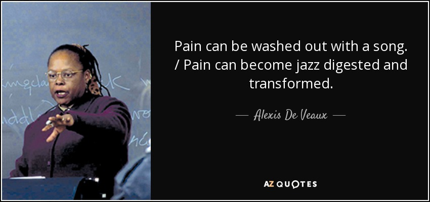Pain can be washed out with a song. / Pain can become jazz digested and transformed. - Alexis De Veaux