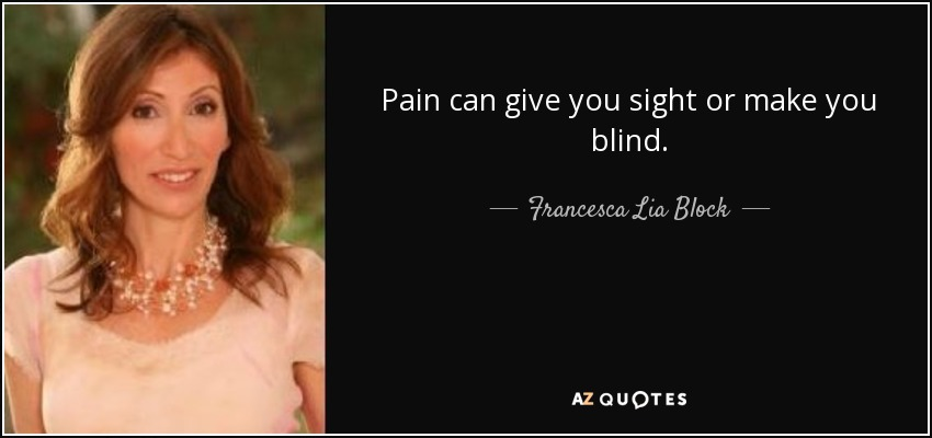 Pain can give you sight or make you blind. - Francesca Lia Block