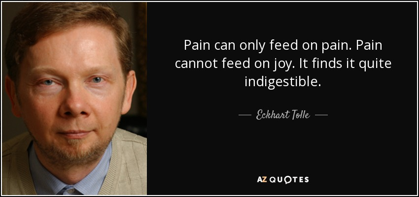 Pain can only feed on pain. Pain cannot feed on joy. It finds it quite indigestible. - Eckhart Tolle