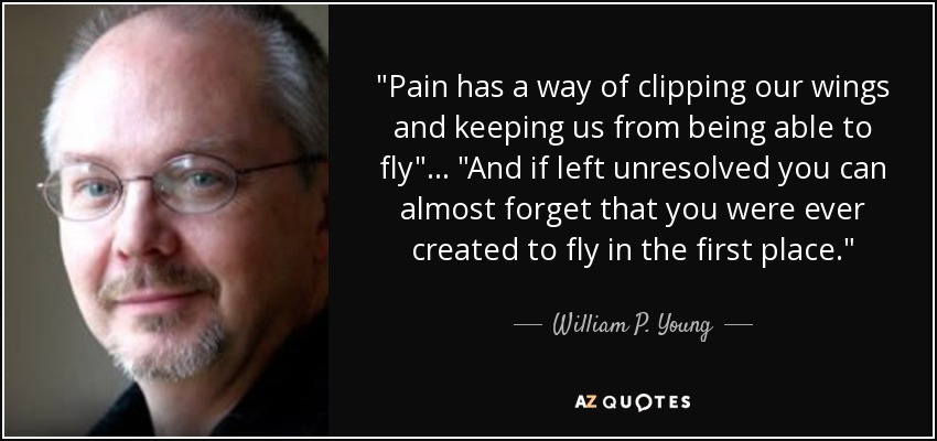 pain has a way of clipping our wings and keeping us from being able to fly, and if left unresolved you can almost forget that you were ever created to fly in the first place. - William P. Young