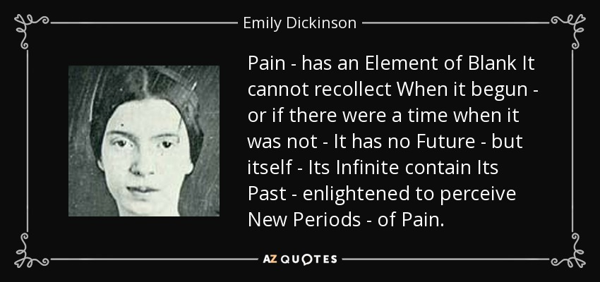 an analysis of the emily dickinsons pain has an element of blank Pain--has an element of blank--it cannot recollect when it begun--or if there were a time when it was not--it has no future--but itself--its infinite contain.