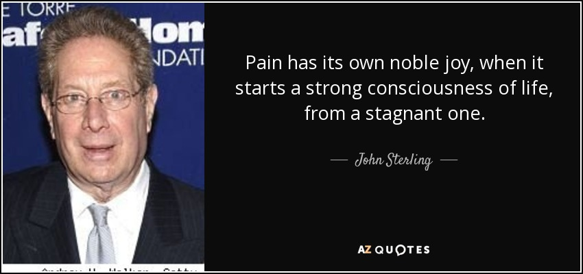 Pain has its own noble joy, when it starts a strong consciousness of life, from a stagnant one. - John Sterling