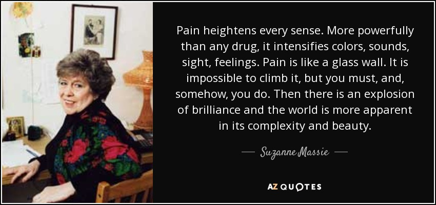 Pain heightens every sense. More powerfully than any drug, it intensifies colors, sounds, sight, feelings. Pain is like a glass wall. It is impossible to climb it, but you must, and, somehow, you do. Then there is an explosion of brilliance and the world is more apparent in its complexity and beauty. - Suzanne Massie