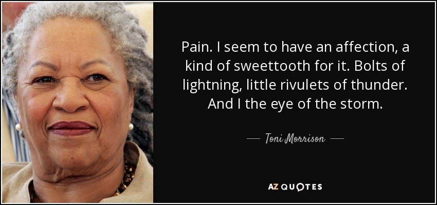 Pain. I seem to have an affection, a kind of sweettooth for it. Bolts of lightning, little rivulets of thunder. And I the eye of the storm. - Toni Morrison