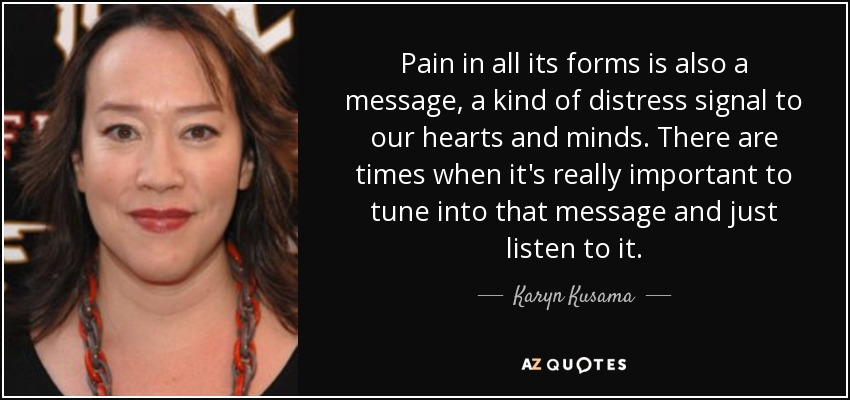 Pain in all its forms is also a message, a kind of distress signal to our hearts and minds. There are times when it's really important to tune into that message and just listen to it. - Karyn Kusama