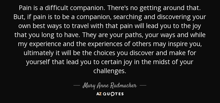 Mary Anne Radmacher Quote Pain Is A Difficult Companion Theres No