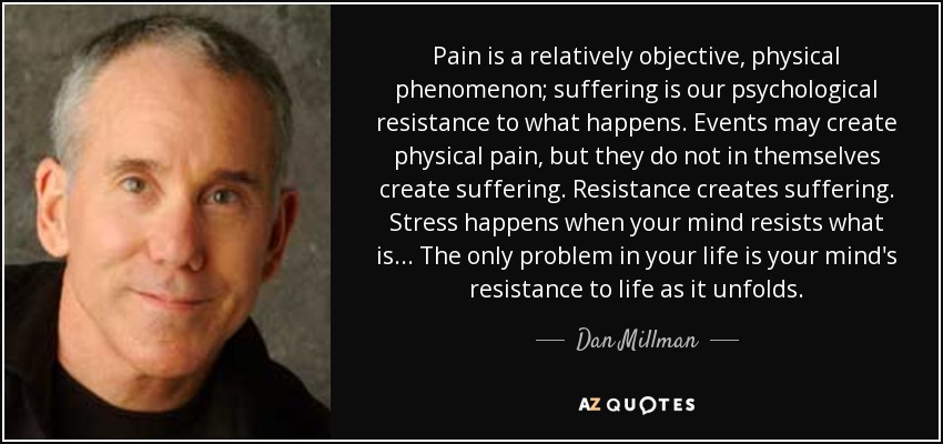Pain is a relatively objective, physical phenomenon; suffering is our psychological resistance to what happens. Events may create physical pain, but they do not in themselves create suffering. Resistance creates suffering. Stress happens when your mind resists what is... The only problem in your life is your mind's resistance to life as it unfolds. - Dan Millman