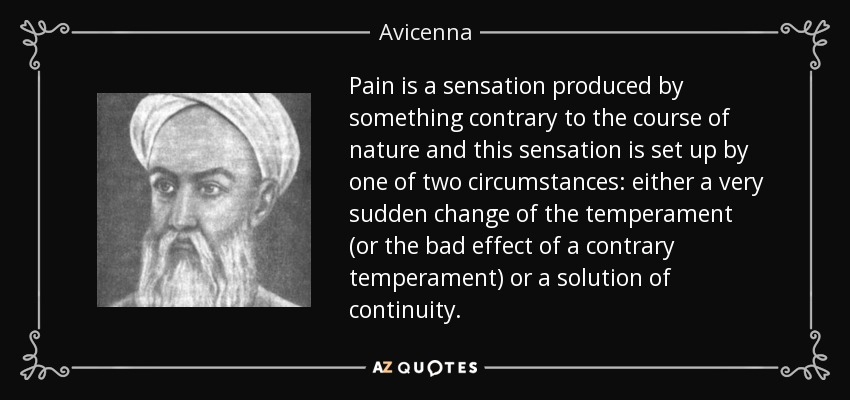 Pain is a sensation produced by something contrary to the course of nature and this sensation is set up by one of two circumstances: either a very sudden change of the temperament (or the bad effect of a contrary temperament) or a solution of continuity. - Avicenna