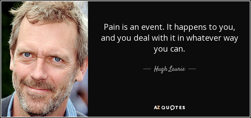 Pain is an event. It happens to you, and you deal with it in whatever way you can. - Hugh Laurie