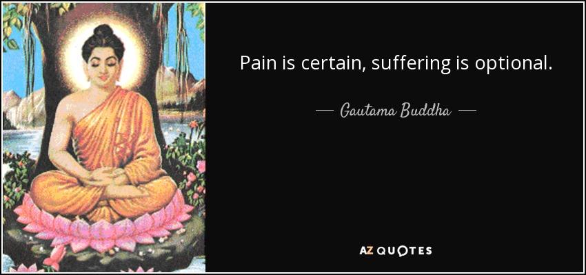 Pain is certain, suffering is optional. - Gautama Buddha