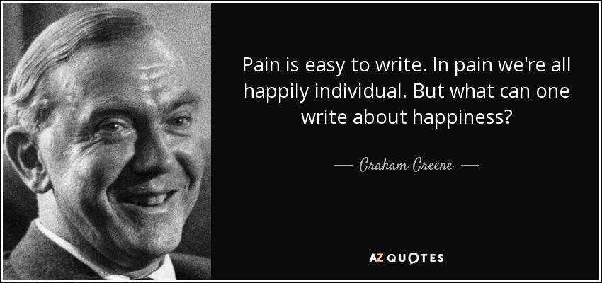 Pain is easy to write. In pain we're all happily individual. But what can one write about happiness? - Graham Greene