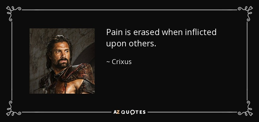 Pain is erased when inflicted upon others. - Crixus