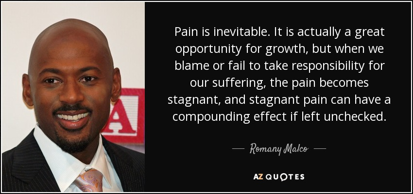Pain is inevitable. It is actually a great opportunity for growth, but when we blame or fail to take responsibility for our suffering, the pain becomes stagnant, and stagnant pain can have a compounding effect if left unchecked. - Romany Malco
