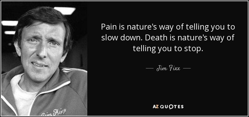 Pain is nature's way of telling you to slow down. Death is nature's way of telling you to stop. - Jim Fixx