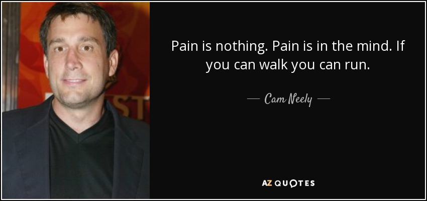 Pain is nothing. Pain is in the mind. If you can walk you can run. - Cam Neely
