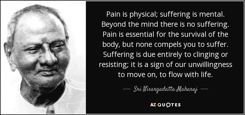 Pain is physical; suffering is mental. Beyond the mind there is no suffering. Pain is essential for the survival of the body, but none compels you to suffer. Suffering is due entirely to clinging or resisting; it is a sign of our unwillingness to move on, to flow with life. - Sri Nisargadatta Maharaj