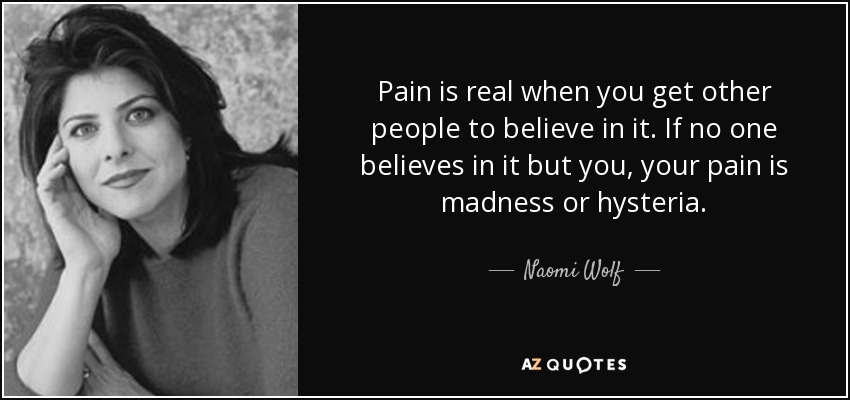 Pain is real when you get other people to believe in it. If no one believes in it but you, your pain is madness or hysteria. - Naomi Wolf