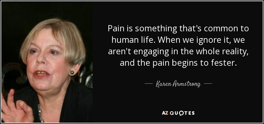 Pain is something that's common to human life. When we ignore it, we aren't engaging in the whole reality, and the pain begins to fester. - Karen Armstrong