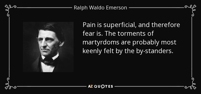 Pain is superficial, and therefore fear is. The torments of martyrdoms are probably most keenly felt by the by-standers. - Ralph Waldo Emerson