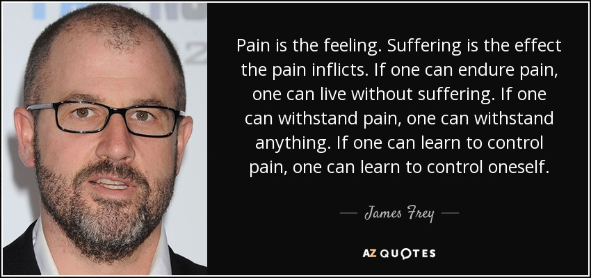 Pain is the feeling. Suffering is the effect the pain inflicts. If one can endure pain, one can live without suffering. If one can withstand pain, one can withstand anything. If one can learn to control pain, one can learn to control oneself. - James Frey