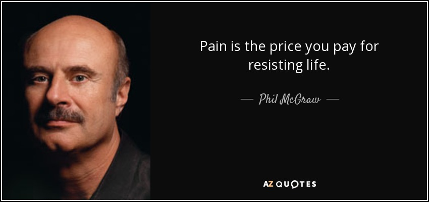 Pain is the price you pay for resisting life. - Phil McGraw