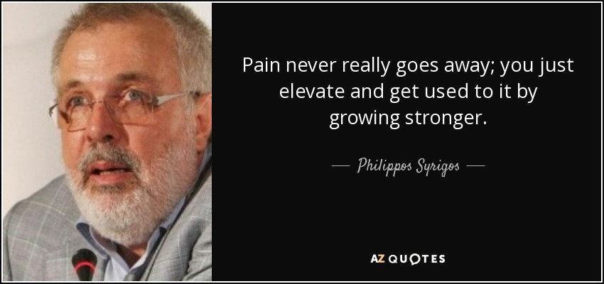 Pain never really goes away; you just elevate and get used to it by growing stronger. - Philippos Syrigos