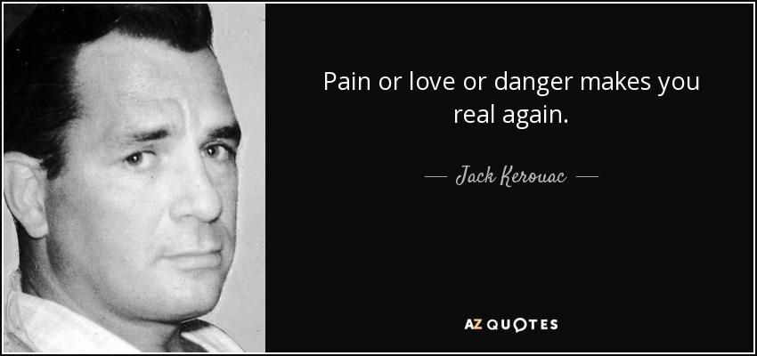 Pain or love or danger makes you real again.... - Jack Kerouac