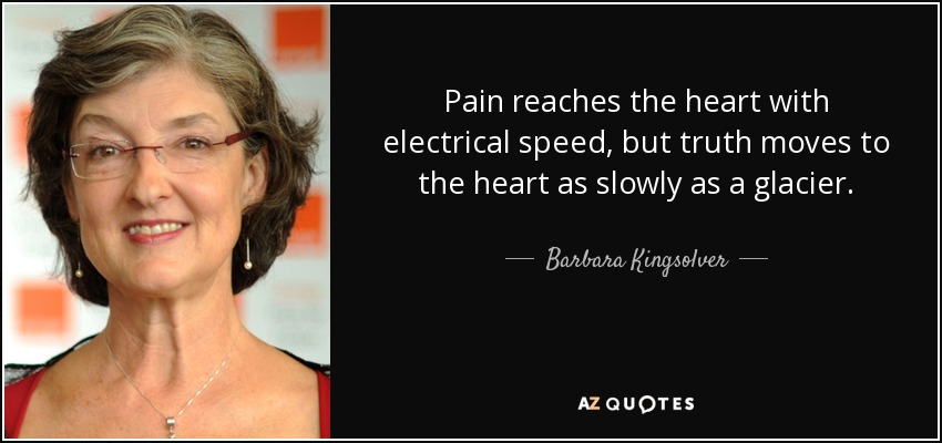 Pain reaches the heart with electrical speed, but truth moves to the heart as slowly as a glacier. - Barbara Kingsolver