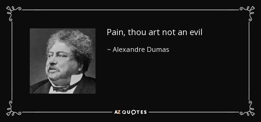 Pain, thou art not an evil - Alexandre Dumas