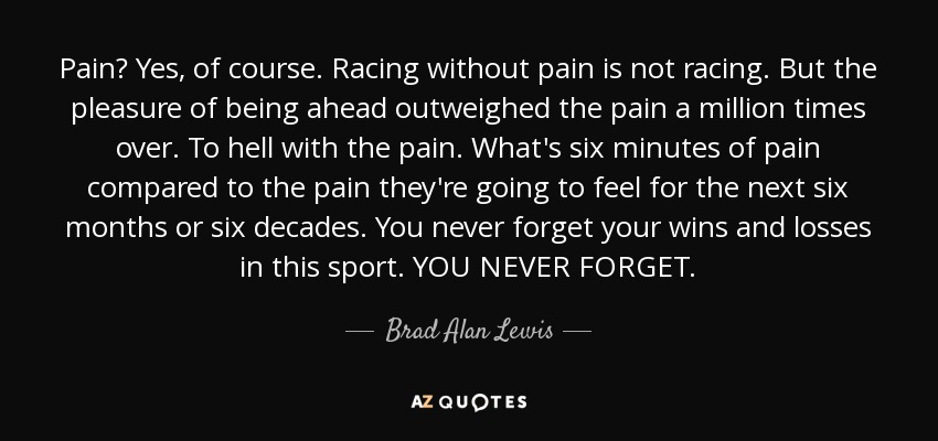 Pain? Yes, of course. Racing without pain is not racing. But the pleasure of being ahead outweighed the pain a million times over. To hell with the pain. What's six minutes of pain compared to the pain they're going to feel for the next six months or six decades. You never forget your wins and losses in this sport. YOU NEVER FORGET. - Brad Alan Lewis