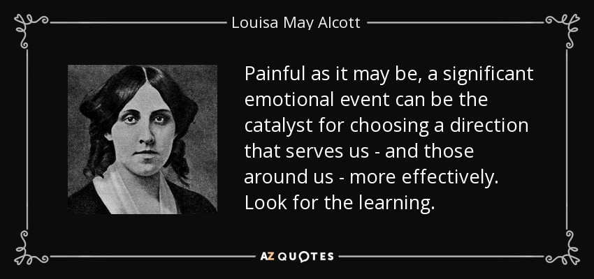 Painful as it may be, a significant emotional event can be the catalyst for choosing a direction that serves us - and those around us - more effectively. Look for the learning. - Louisa May Alcott