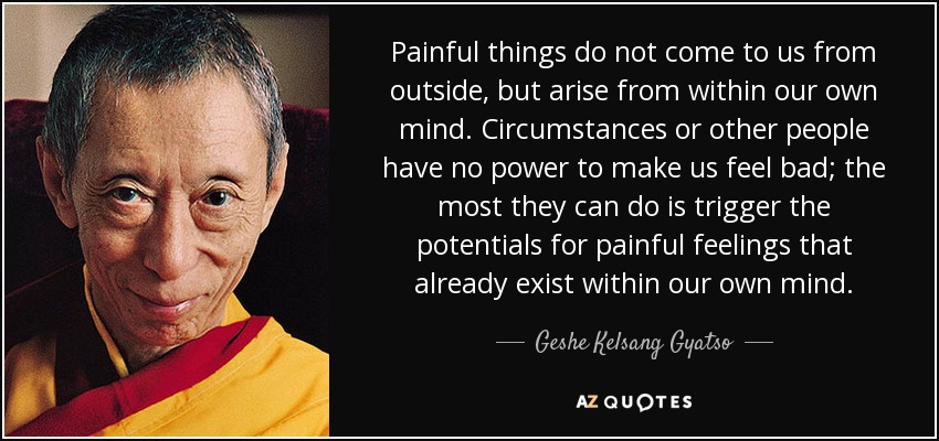 Painful things do not come to us from outside, but arise from within our own mind. Circumstances or other people have no power to make us feel bad; the most they can do is trigger the potentials for painful feelings that already exist within our own mind. - Geshe Kelsang Gyatso