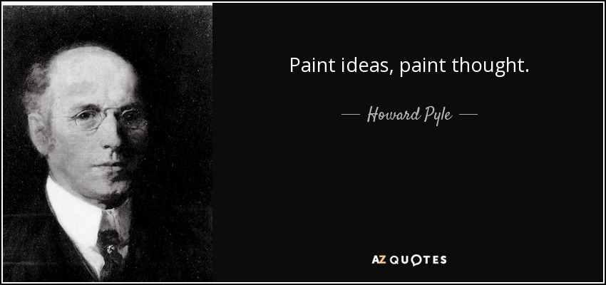 Paint ideas, paint thought. - Howard Pyle