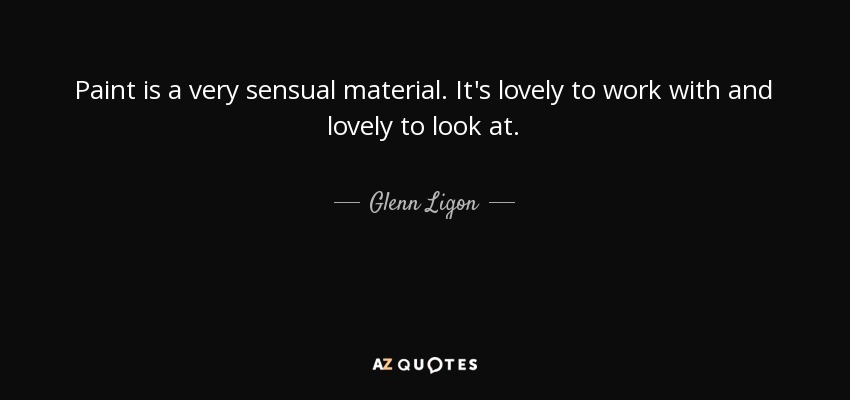 Paint is a very sensual material. It's lovely to work with and lovely to look at. - Glenn Ligon