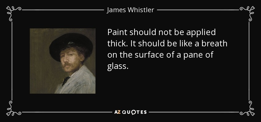 Paint should not be applied thick. It should be like a breath on the surface of a pane of glass. - James Whistler
