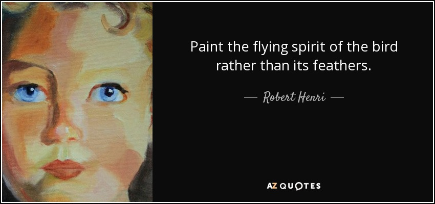 Paint the flying spirit of the bird rather than its feathers. - Robert Henri