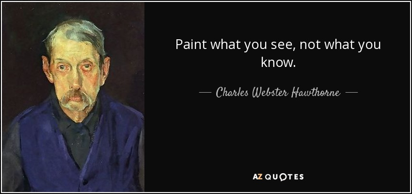 Paint what you see, not what you know. - Charles Webster Hawthorne