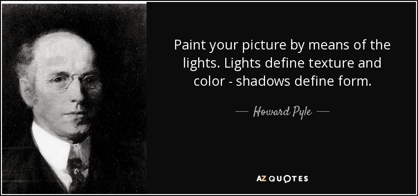 Paint your picture by means of the lights. Lights define texture and color - shadows define form. - Howard Pyle