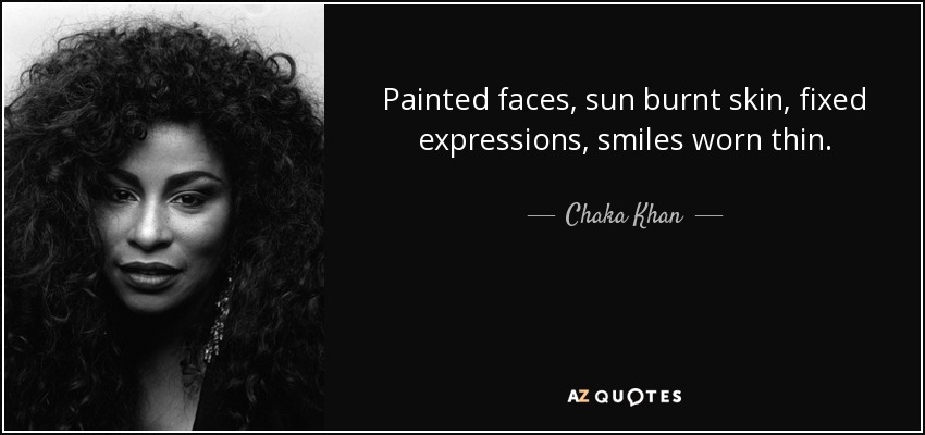 Chaka Khan Quote Painted Faces Sun Burnt Skin Fixed Expressions