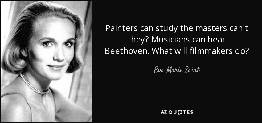 Painters can study the masters can't they? Musicians can hear Beethoven. What will filmmakers do? - Eva Marie Saint