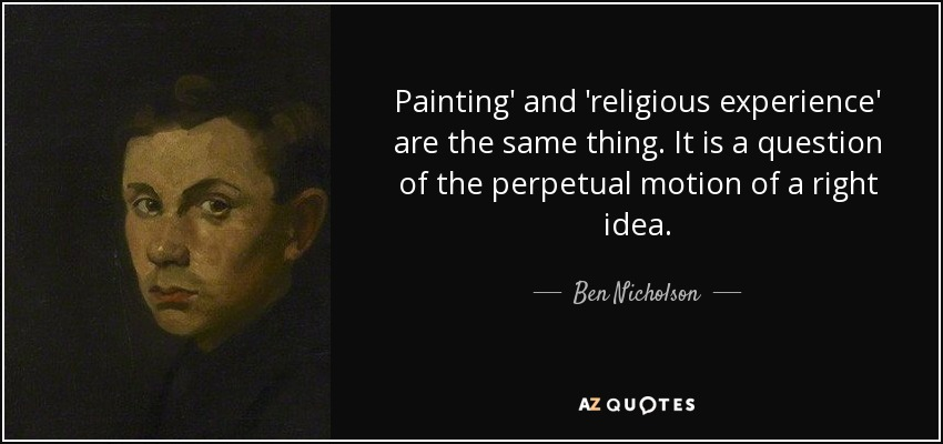 Painting' and 'religious experience' are the same thing. It is a question of the perpetual motion of a right idea. - Ben Nicholson